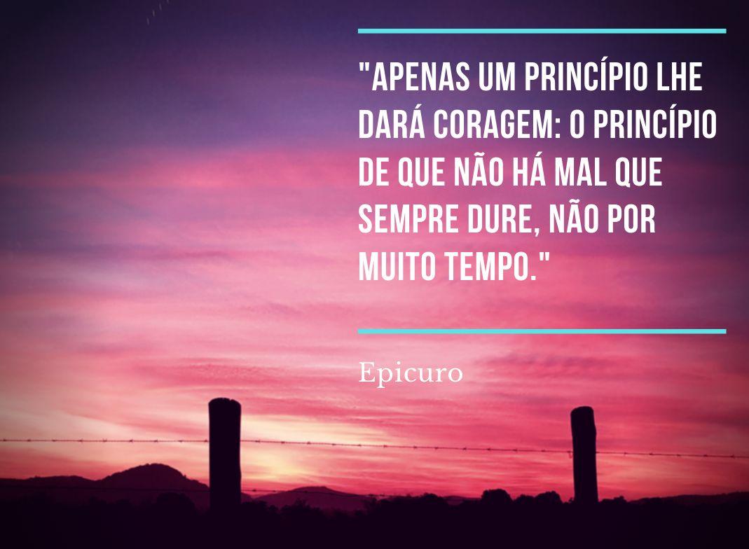 Apenas um princípio lhe dará coragem: o princípio de que não há mal que sempre dure, não por muito tempo